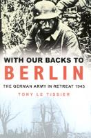 With Our Backs to Berlin - The German Army in Retreat 1945