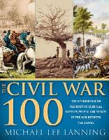 Civil War 100 - The Stories Behind the Most Influential Battles, People and Events in the War Between the States