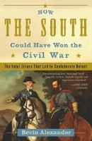 How the South Could Have Won the Civil War - The Fatal Errors That Led to Confederate Defeat