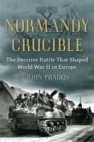 Normandy Crucible - The Decisive Battle That Shaped World War II in Europe