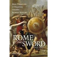 Rome & the Sword - How Warriors & Weapons Shaped Roman History