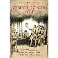 Benedict Arnold's Army - The 1775 American Invasion of Canada During the Revolutionary War