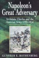 Napoleon's Great Adversary - Archduke Charles and the Austrian Army 1792-1814