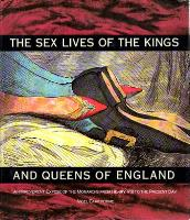Sex Lives of the Kings & Queens of England - An Irreverent Expose of the Monarchs from Henry VIII to the Present Day