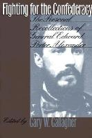 Fighting for the Confederacy - The Personal Recollections of General Edward Porter Alexander