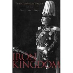Iron Kingdom - The Rise and Downfall of Prussia, 1600 - 1947