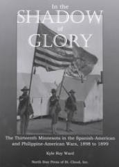 In the Shadow of Glory - The Thirteenth Minnesota in the Spanish-American and the Philippine-American Wars, 1898-1899