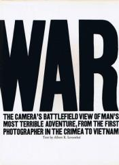War - The Camera's Battlefield View of Man's Most Terrible Adventure, From the First Photograph in the Crimea to Vietnam