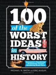 100 of the Worst Ideas in Hisory - Humanity's Thundering Brainstorms Turned Blundering Brain Farts