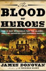 Blood of Heroes, The - The 13-Day Struggle for the Alamo, and the Sacrifice that Forged a Nation