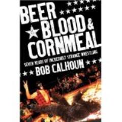 Beer, Blood, & Cornmeal - Seven Years of Incredibly Strange Wrestling