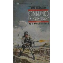 Commando Extraordinary - The Remarkable Exploits of Otto Skorzeny