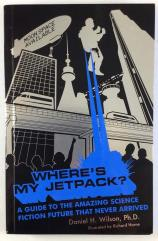 Where's My Jetpack? - A Guide to the Amazing Science Fiction Future That Never Arrived