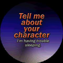 Tell me About your Character - I'm Having Trouble Sleeping.
