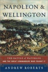 Napoleon & Wellington - The Battle of Waterloo and the Great Commanders Who Fought It