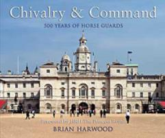 Chivalry & Command - 500 Years of Horse Guards