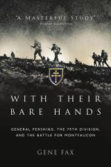 With Their Bare Hands - General Pershing, the 79th Division & the Battle for Montfaucon