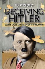 Deceiving Hitler - Double Cross and Deception in World War II
