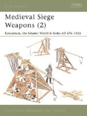 Medieval Siege Weapons (2) - Byzantium, the Islamic World & India AD 476-1526