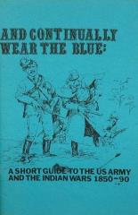 And Continually Wear the Blue - A Short Guide to the US Army and Indian Wars 1850-1890