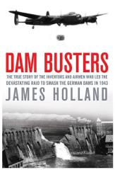 Dam Busters - The True Story of the Inventors and Airmen Who Led the Devastating Raid to Smash the German Dams in 1943