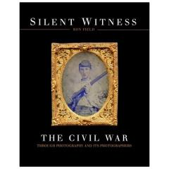 Silent Witness - The Civil War Through Photography and Its Photographers